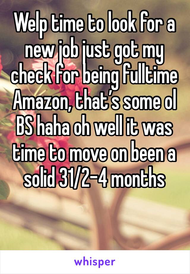 Welp time to look for a new job just got my check for being fulltime Amazon, that's some ol BS haha oh well it was time to move on been a solid 31/2-4 months