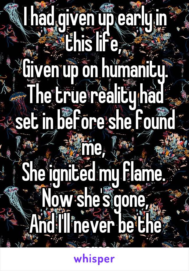 I had given up early in this life,  Given up on humanity. The true reality had set in before she found me,  She ignited my flame.  Now she's gone, And I'll never be the same.