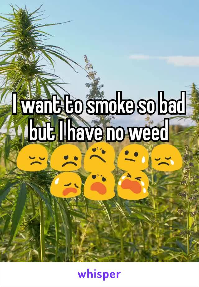 I want to smoke so bad but I have no weed 😔😞😟😓😢😥😦😭
