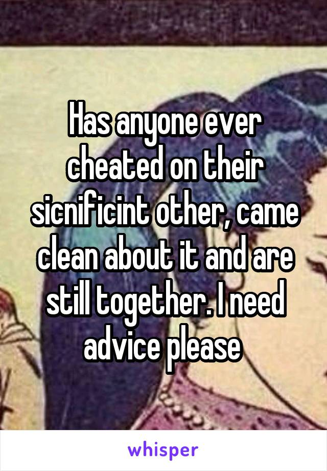 Has anyone ever cheated on their sicnificint other, came clean about it and are still together. I need advice please
