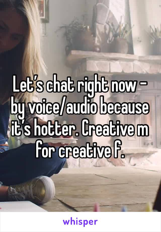 Let's chat right now - by voice/audio because it's hotter. Creative m for creative f.