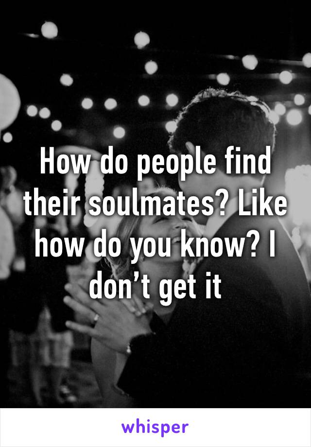 How do people find their soulmates? Like how do you know? I don't get it