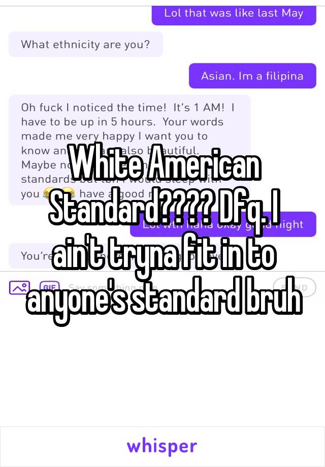 White American Standard???? Dfq. I ain't tryna fit in to anyone's standard bruh