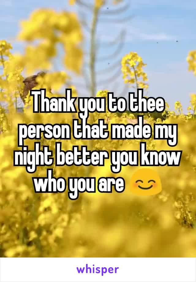 Thank you to thee person that made my night better you know who you are 😊