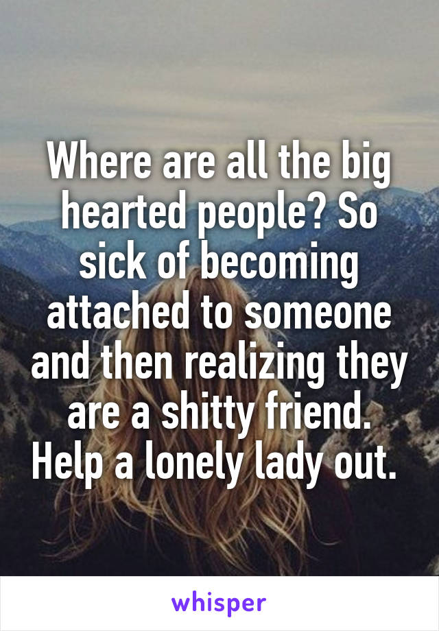 Where are all the big hearted people? So sick of becoming attached to someone and then realizing they are a shitty friend. Help a lonely lady out.
