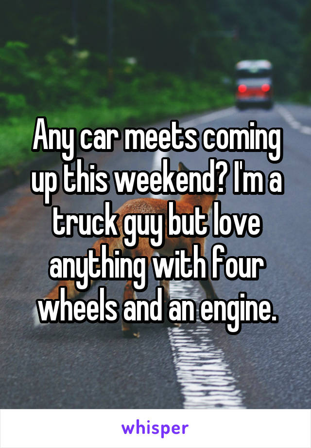 Any car meets coming up this weekend? I'm a truck guy but love anything with four wheels and an engine.