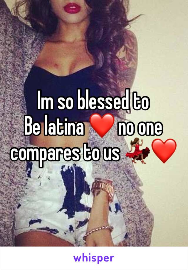 Im so blessed to Be latina ❤️ no one compares to us 💃🏽❤️