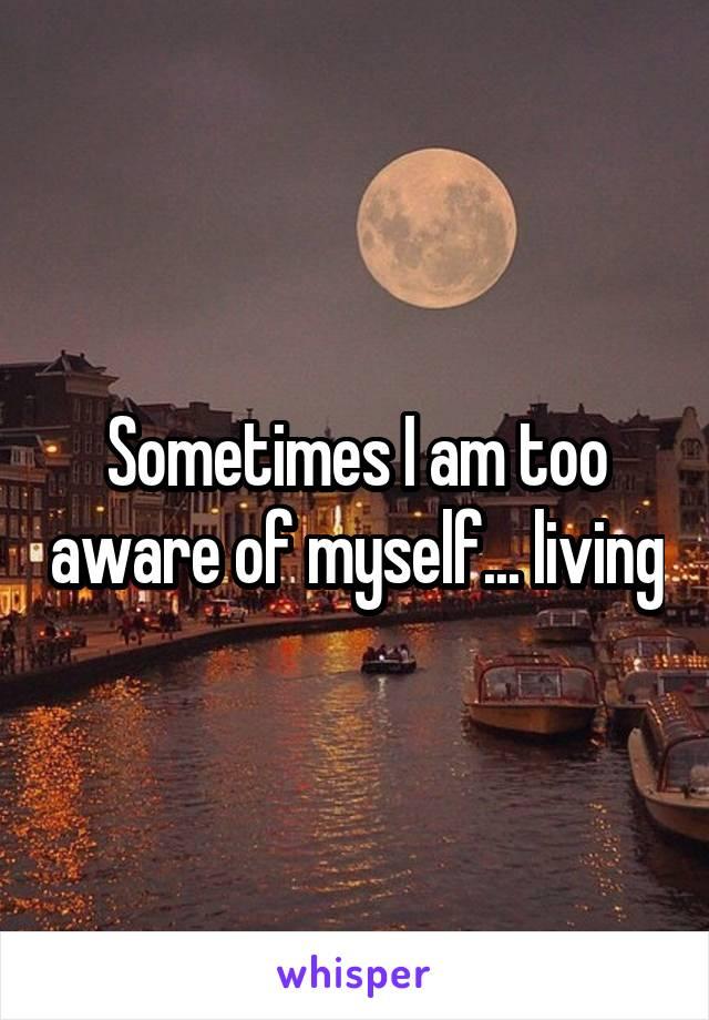 Sometimes I am too aware of myself... living