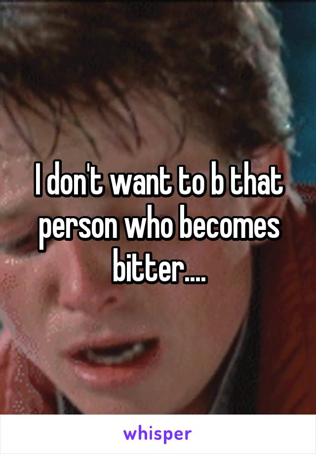 I don't want to b that person who becomes bitter....
