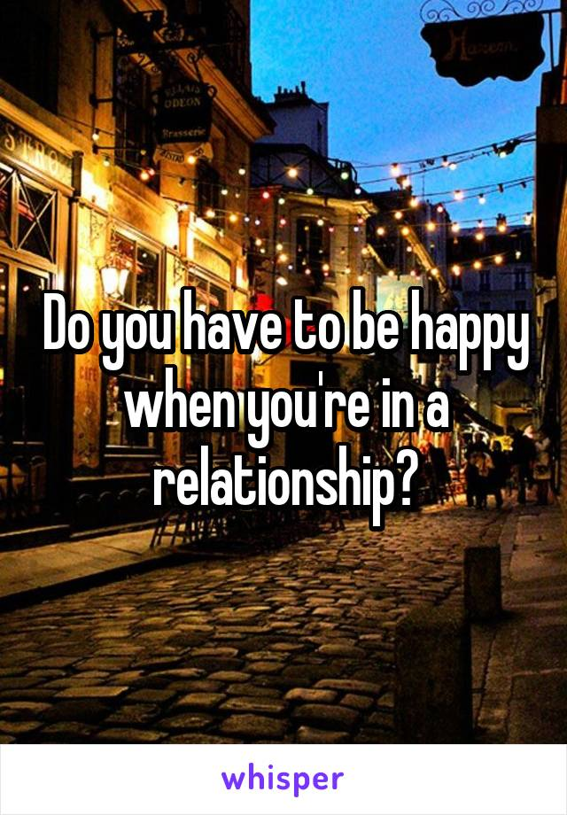 Do you have to be happy when you're in a relationship?