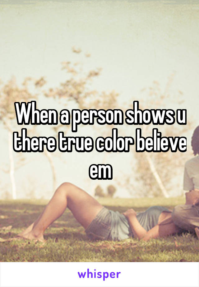When a person shows u there true color believe em