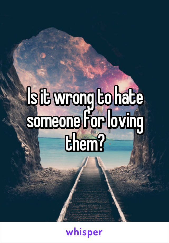 Is it wrong to hate someone for loving them?