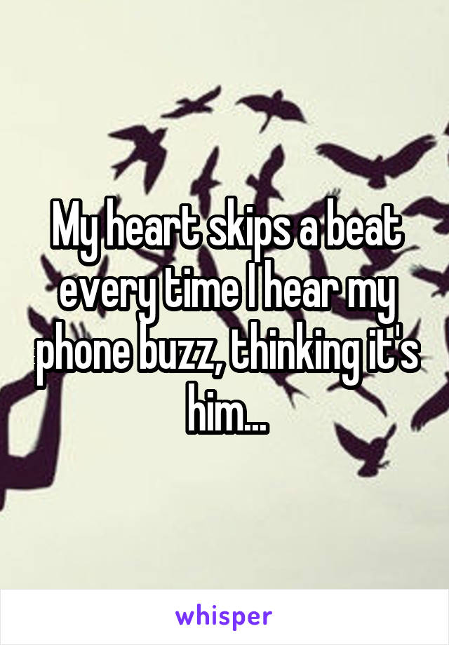 My heart skips a beat every time I hear my phone buzz, thinking it's him...