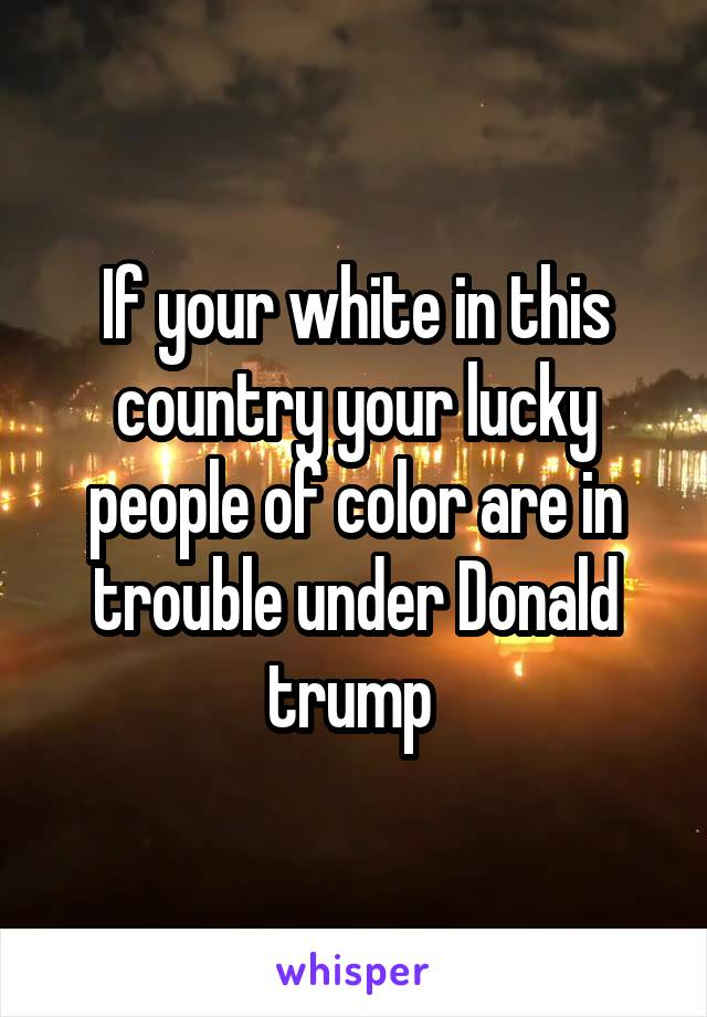 If your white in this country your lucky people of color are in trouble under Donald trump