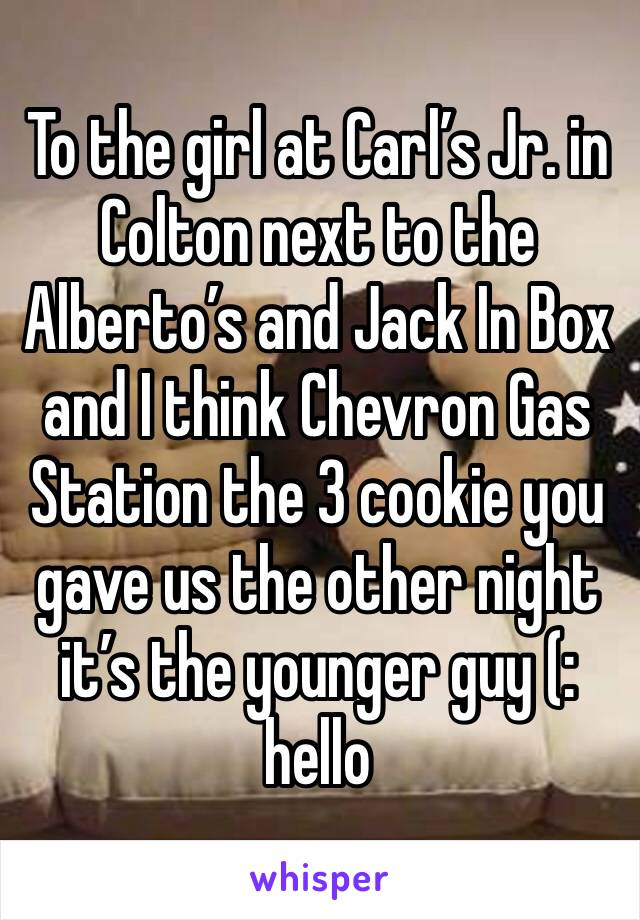 To the girl at Carl's Jr. in Colton next to the Alberto's and Jack In Box and I think Chevron Gas Station the 3 cookie you gave us the other night it's the younger guy (: hello