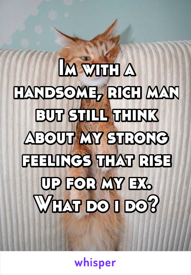 Im with a handsome, rich man but still think about my strong feelings that rise up for my ex.  What do i do?