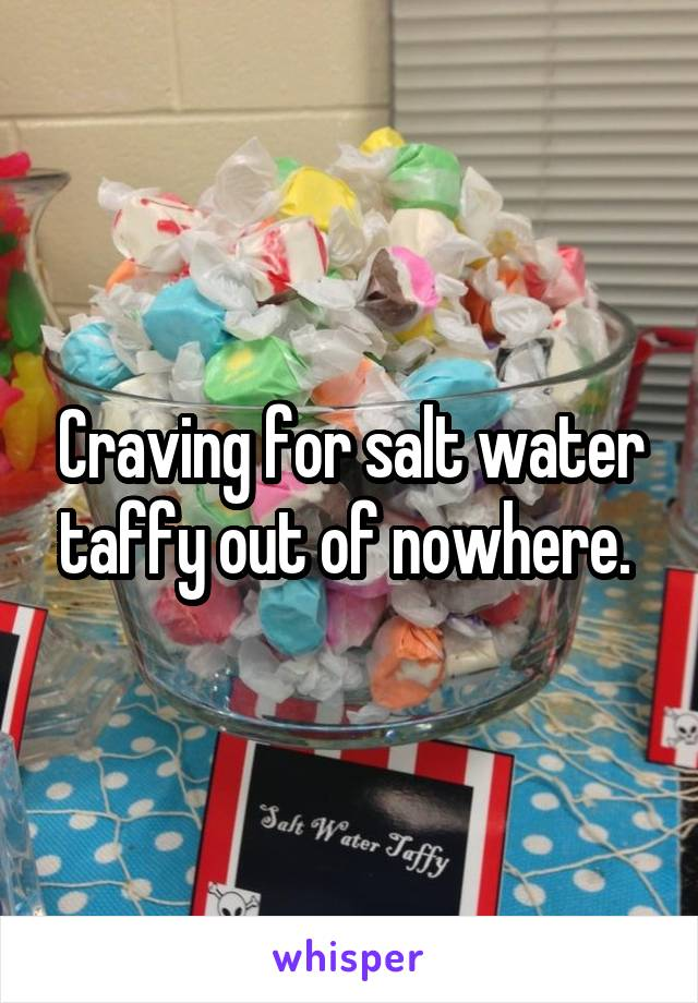 Craving for salt water taffy out of nowhere.