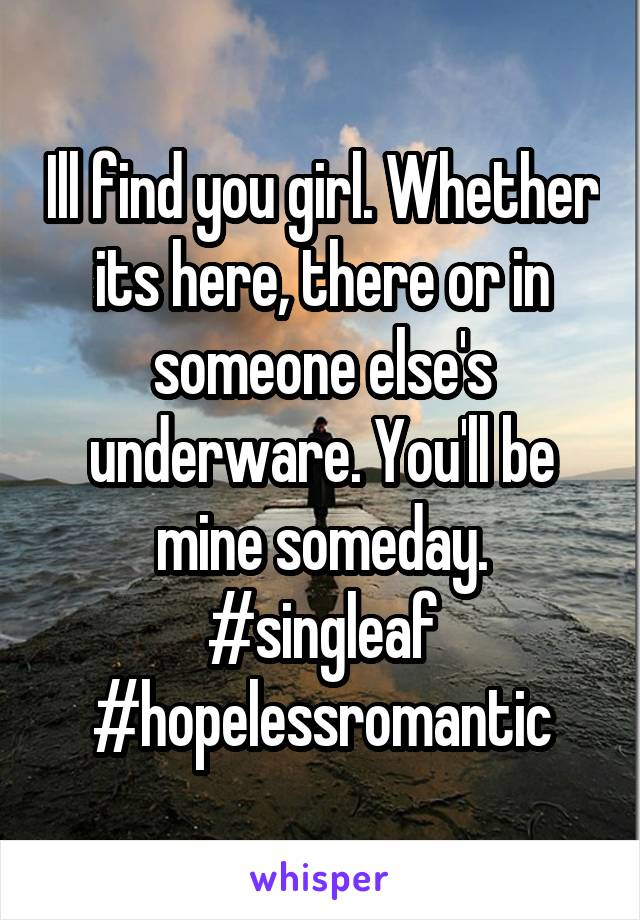 Ill find you girl. Whether its here, there or in someone else's underware. You'll be mine someday. #singleaf #hopelessromantic