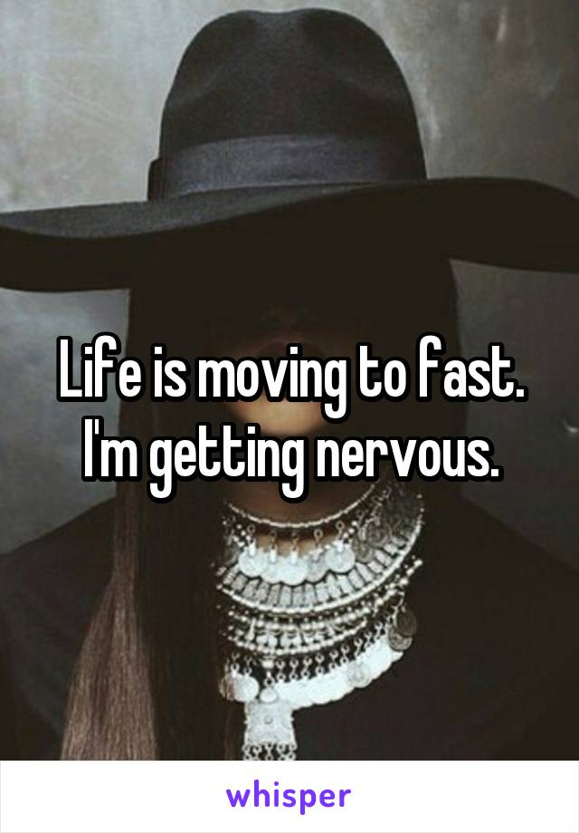 Life is moving to fast. I'm getting nervous.
