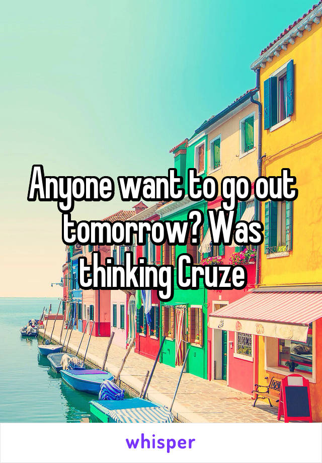 Anyone want to go out tomorrow? Was thinking Cruze