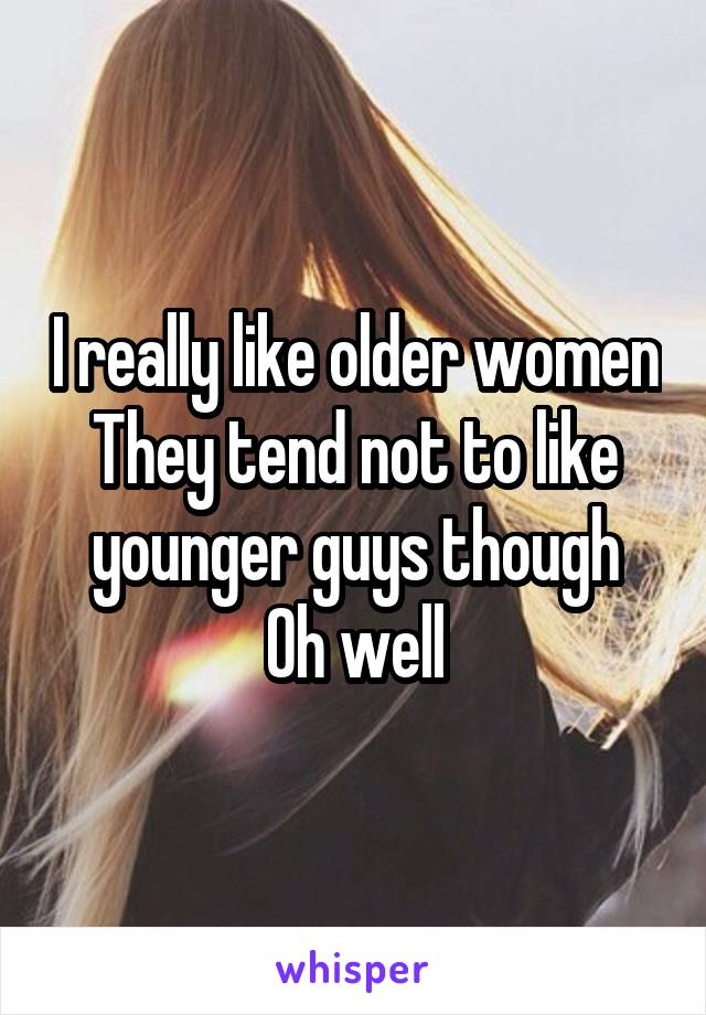 I really like older women They tend not to like younger guys though Oh well