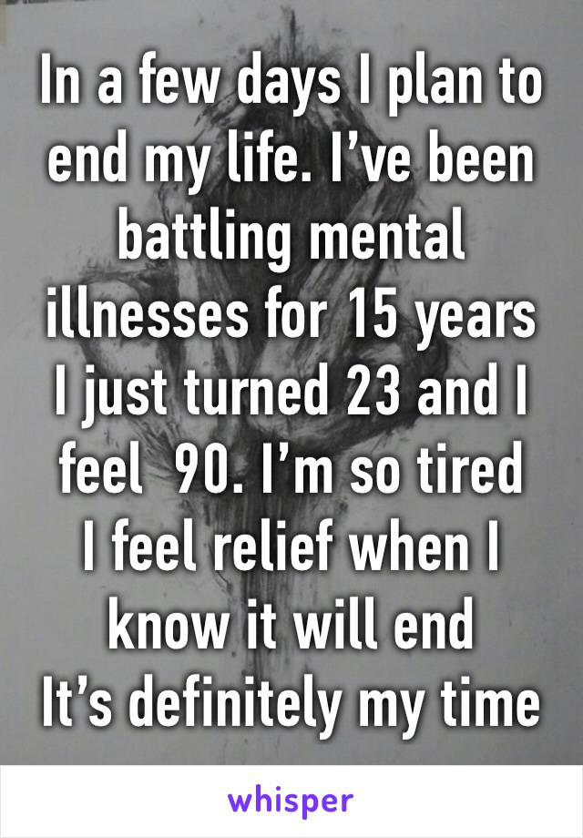 In a few days I plan to end my life. I've been battling mental illnesses for 15 years  I just turned 23 and I feel  90. I'm so tired I feel relief when I know it will end  It's definitely my time