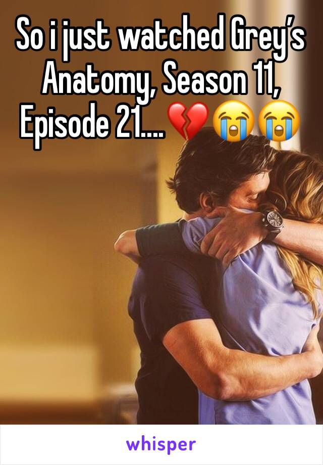 So i just watched Grey's Anatomy, Season 11, Episode 21....💔😭😭