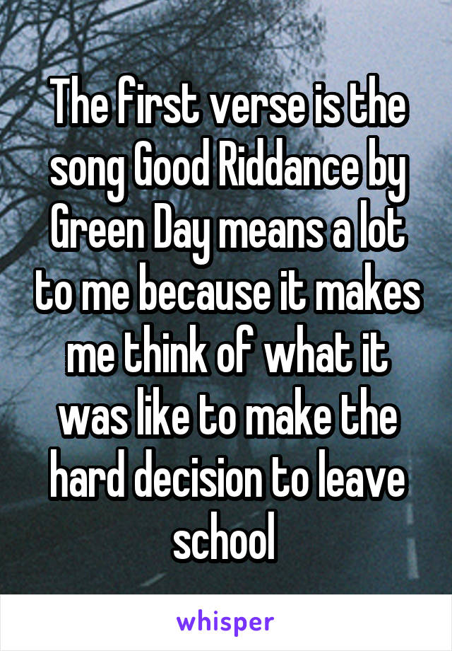 The first verse is the song Good Riddance by Green Day means a lot to me because it makes me think of what it was like to make the hard decision to leave school