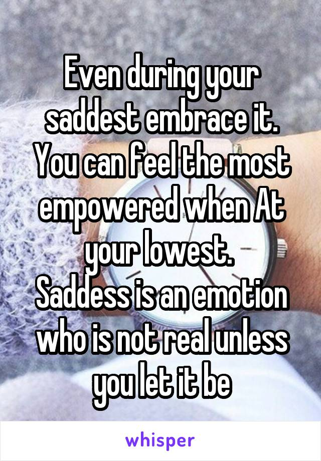 Even during your saddest embrace it. You can feel the most empowered when At your lowest.  Saddess is an emotion who is not real unless you let it be