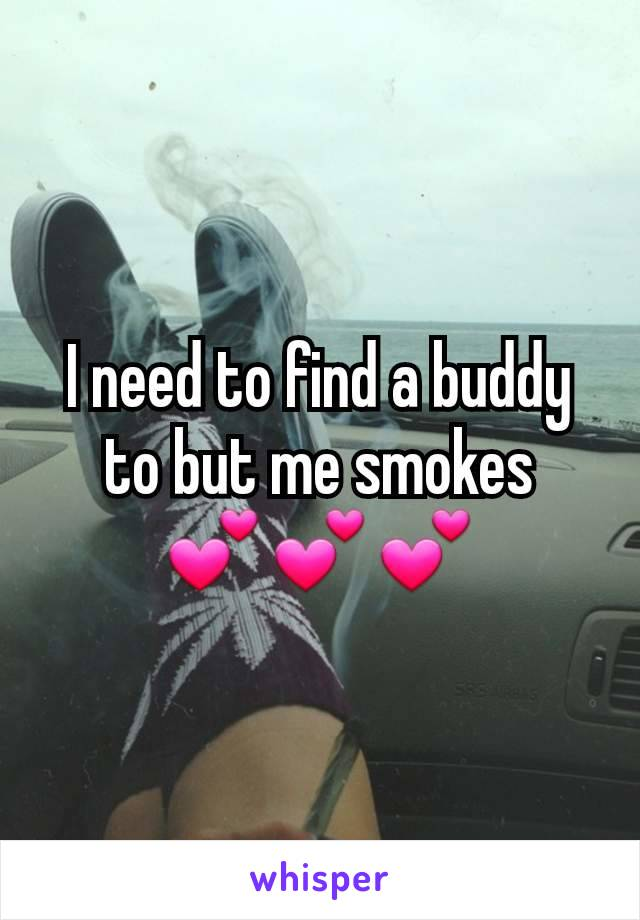I need to find a buddy to but me smokes    💕💕💕