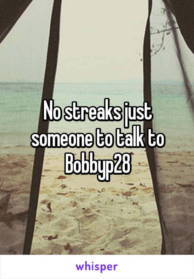 No streaks just someone to talk to Bobbyp28