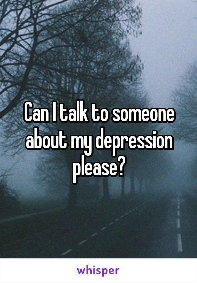 Can I talk to someone about my depression please?