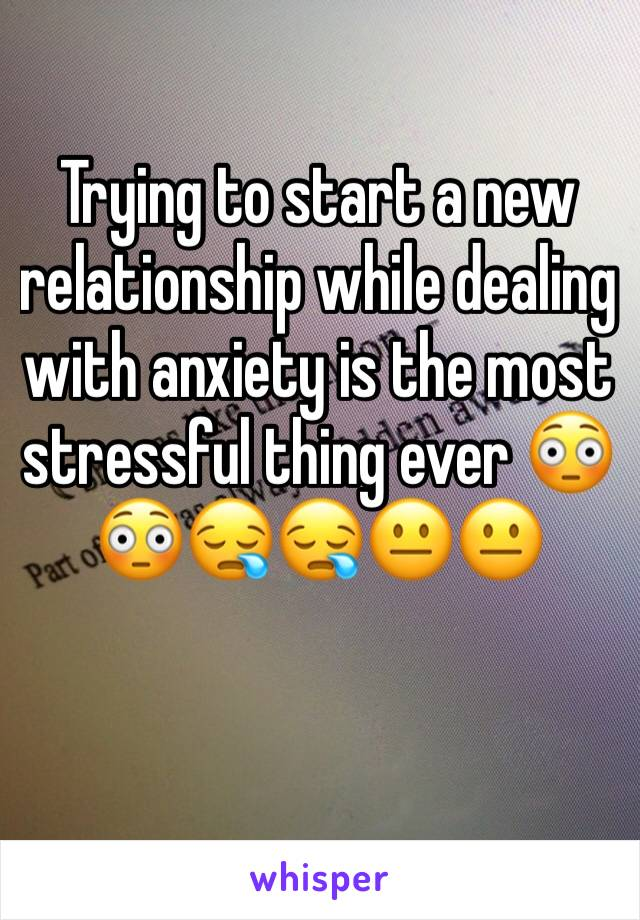 Trying to start a new relationship while dealing with anxiety is the most stressful thing ever 😳😳😪😪😐😐
