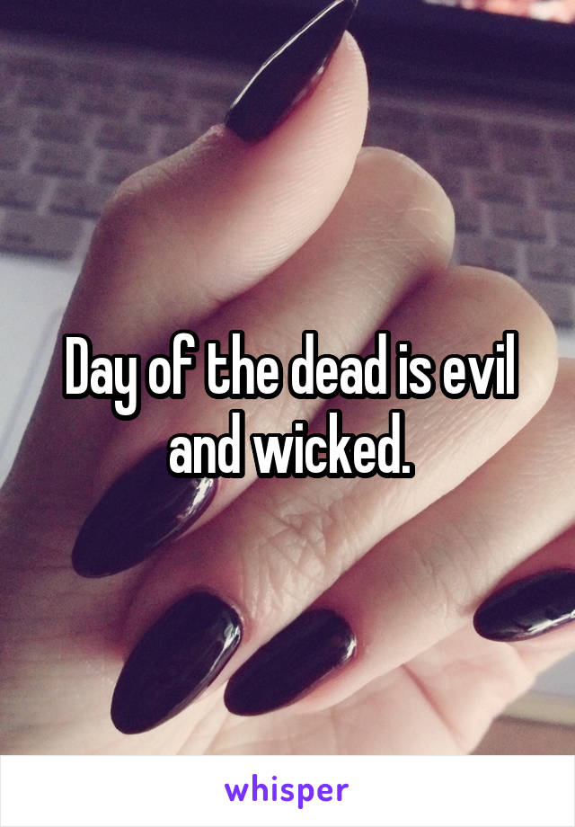 Day of the dead is evil and wicked.
