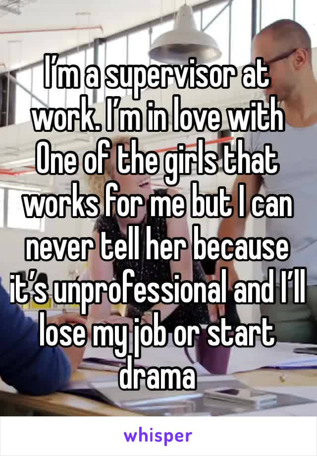 I'm a supervisor at work. I'm in love with One of the girls that works for me but I can never tell her because it's unprofessional and I'll lose my job or start drama