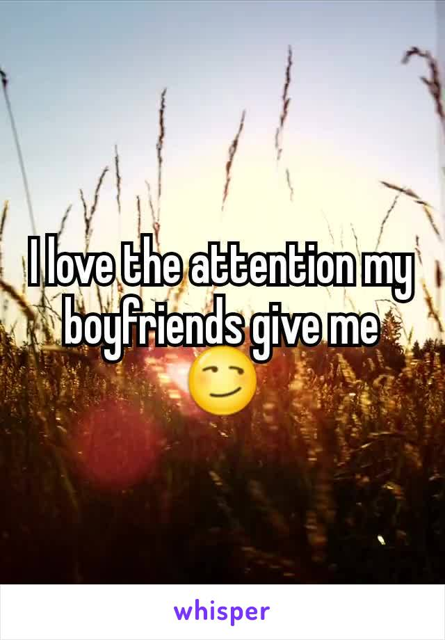 I love the attention my boyfriends give me 😏