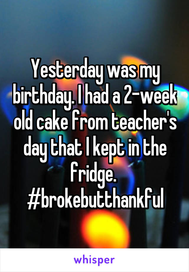 Yesterday was my birthday. I had a 2-week old cake from teacher's day that I kept in the fridge.  #brokebutthankful