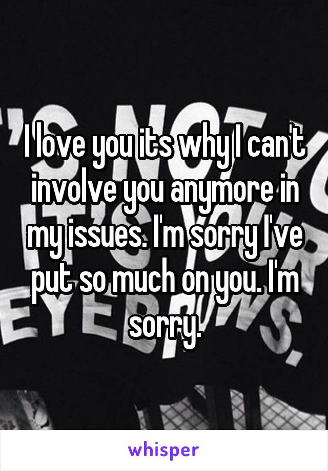 I love you its why I can't involve you anymore in my issues. I'm sorry I've put so much on you. I'm sorry.
