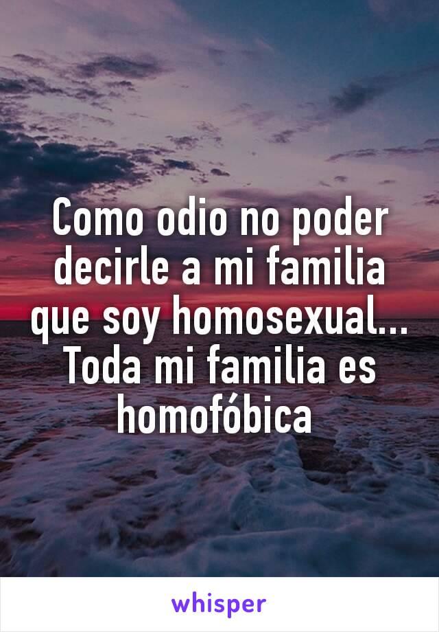 Como odio no poder decirle a mi familia que soy homosexual... Toda mi familia es homofóbica