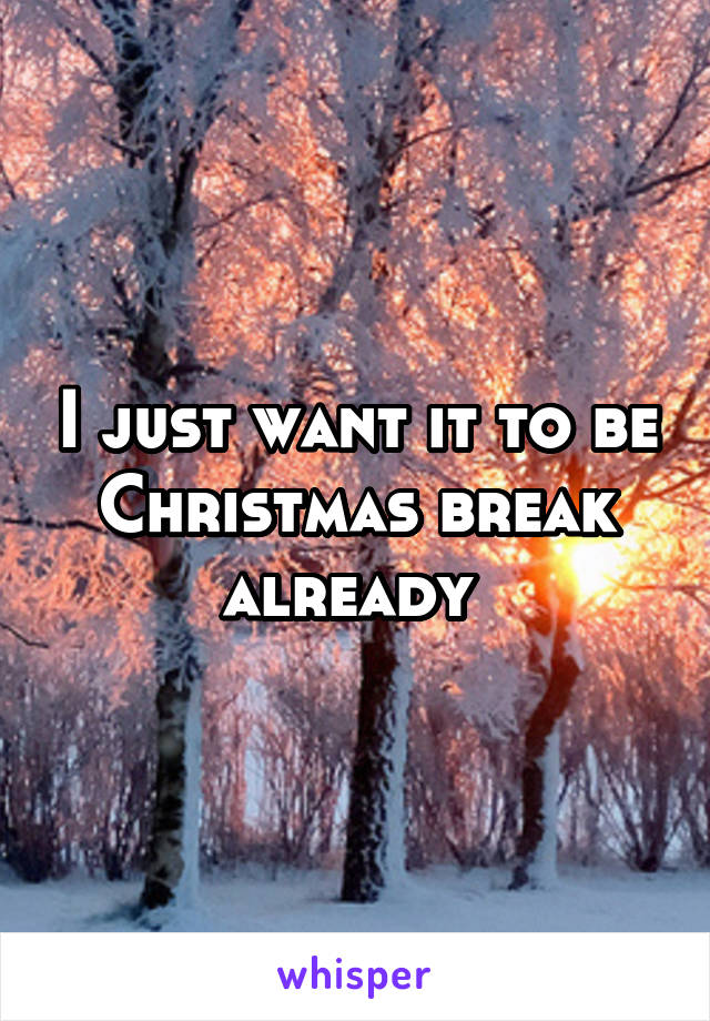 I just want it to be Christmas break already