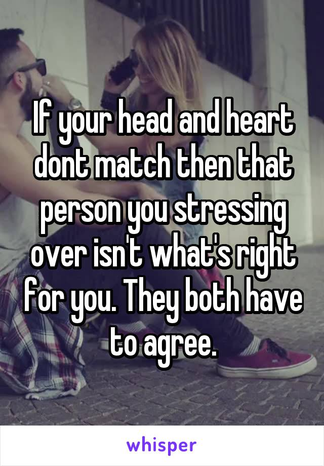 If your head and heart dont match then that person you stressing over isn't what's right for you. They both have to agree.
