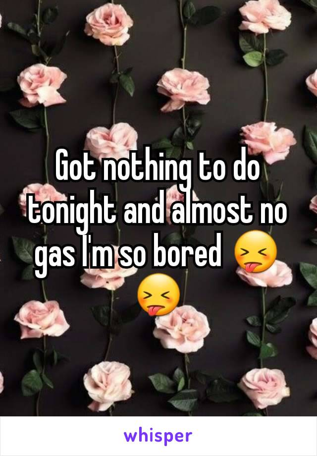 Got nothing to do tonight and almost no gas I'm so bored 😝😝
