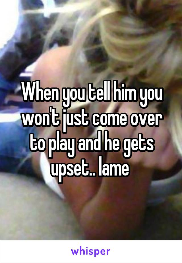 When you tell him you won't just come over to play and he gets upset.. lame