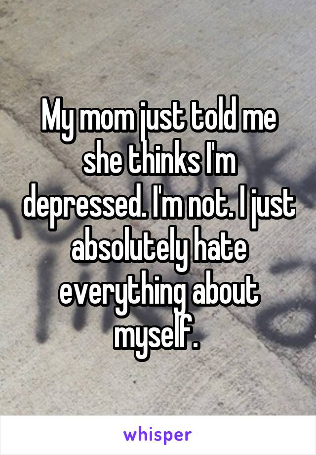 My mom just told me she thinks I'm depressed. I'm not. I just absolutely hate everything about myself.