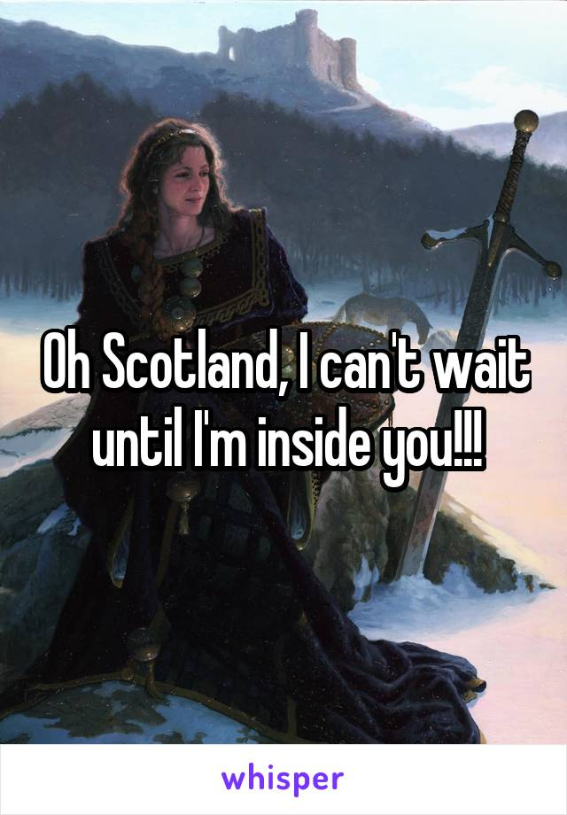 Oh Scotland, I can't wait until I'm inside you!!!