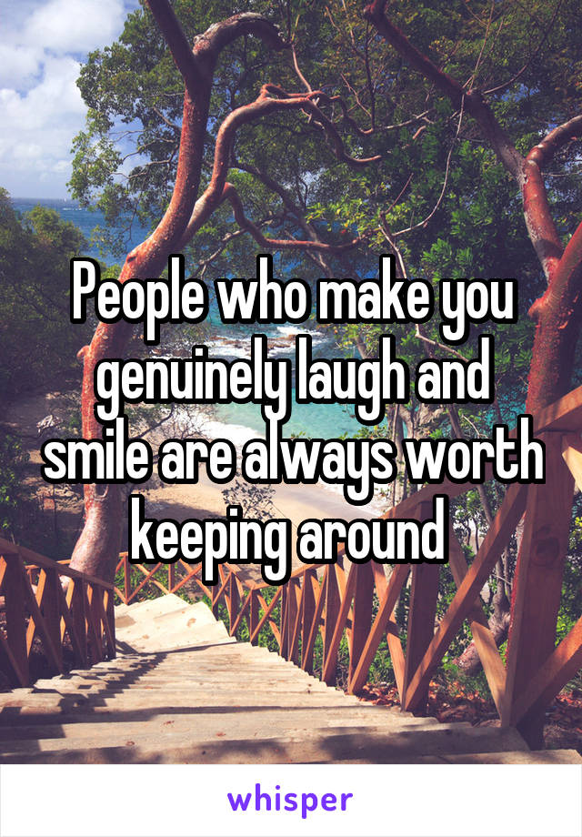 People who make you genuinely laugh and smile are always worth keeping around