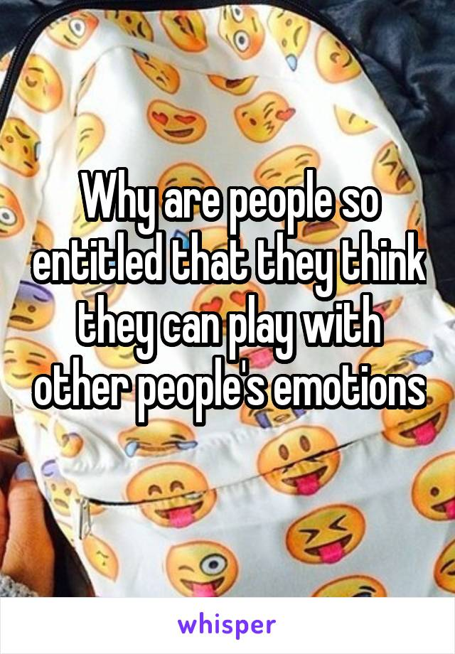 Why are people so entitled that they think they can play with other people's emotions