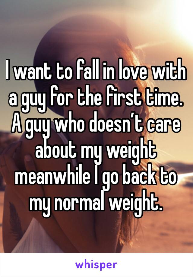 I want to fall in love with a guy for the first time. A guy who doesn't care about my weight meanwhile I go back to my normal weight.