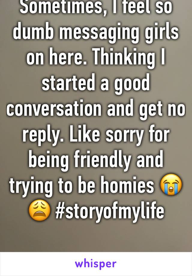 Sometimes, I feel so dumb messaging girls on here. Thinking I started a good conversation and get no reply. Like sorry for being friendly and trying to be homies 😭😩 #storyofmylife