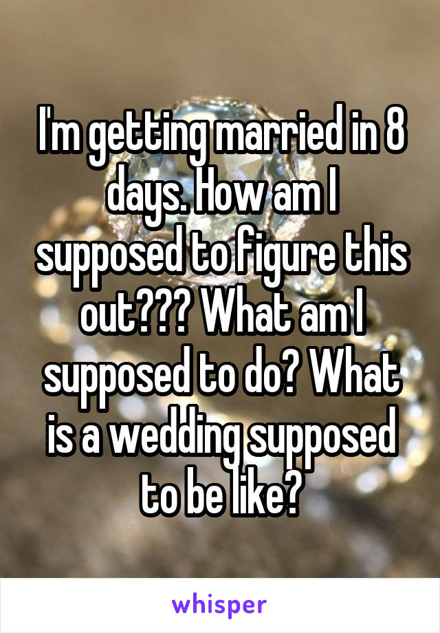 I'm getting married in 8 days. How am I supposed to figure this out??? What am I supposed to do? What is a wedding supposed to be like?